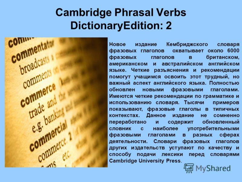 Cambridge Phrasal Verbs DictionaryEdition: 2 Новое издание Кембриджского словаря фразовых глаголов охватывает около 6000 фразовых глаголов в британском, американском и австралийском английском языке. Четкие разъяснения и рекомендации помогут учащимся