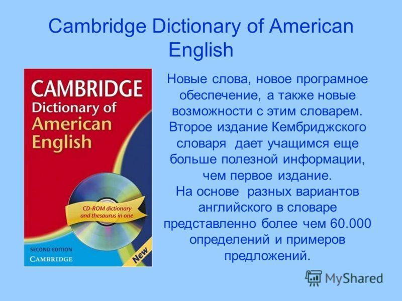 Cambridge Dictionary of American English Новые слова, новое програмное обеспечение, а также новые возможности с этим словарем. Второе издание Кембриджского словаря дает учащимся еще больше полезной информации, чем первое издание. На основе разных вар