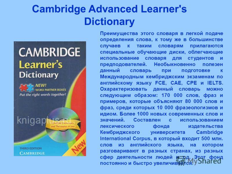 Cambridge Advanced Learner's Dictionary Преимущества этого словаря в легкой подаче определения слова, к тому же в большинстве случаев к таким словарям прилагаются специальные обучающие диски, облегчающие использование словаря для студентов и предподо