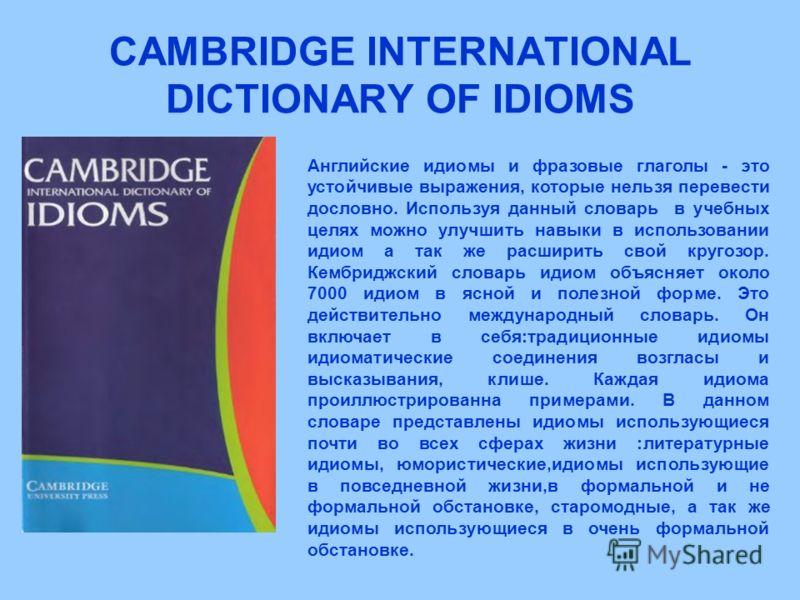 CAMBRIDGE INTERNATIONAL DICTIONARY OF IDIOMS Английские идиомы и фразовые глаголы - это устойчивые выражения, которые нельзя перевести дословно. Используя данный словарь в учебных целях можно улучшить навыки в использовании идиом а так же расширить с
