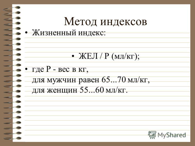 Метод индексов Жизненный индекс: ЖЕЛ / Р (мл/кг); где Р - вес в кг, для мужчин равен 65...70 мл/кг, для женщин 55...60 мл/кг.