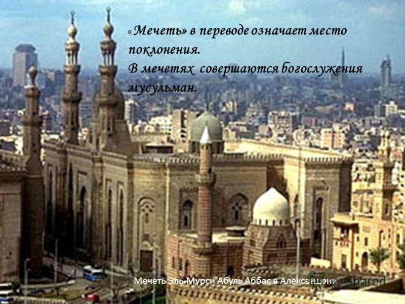« Мечеть» в переводе означает место поклонения. В мечетях совершаются богослужения мусульман. Мечеть Эль-Мурси Абуль Аббас в Александрии