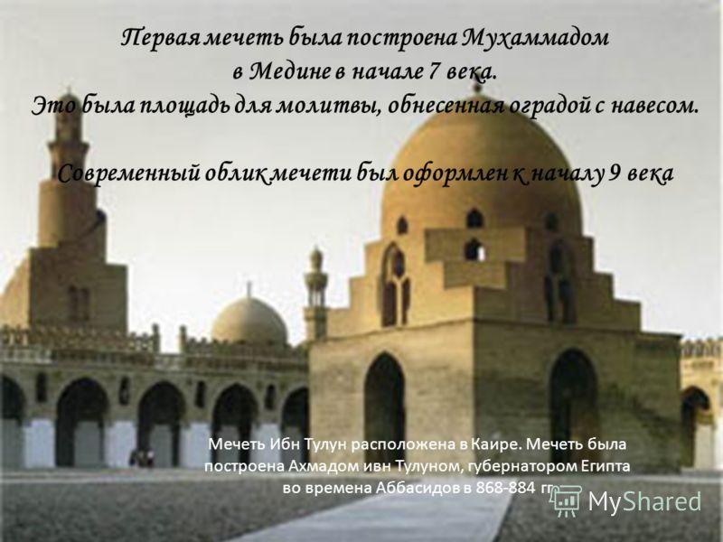 Первая мечеть была построена Мухаммадом в Медине в начале 7 века. Это была площадь для молитвы, обнесенная оградой с навесом. Современный облик мечети был оформлен к началу 9 века Мечеть Ибн Тулун расположена в Каире. Мечеть была построена Ахмадом ив