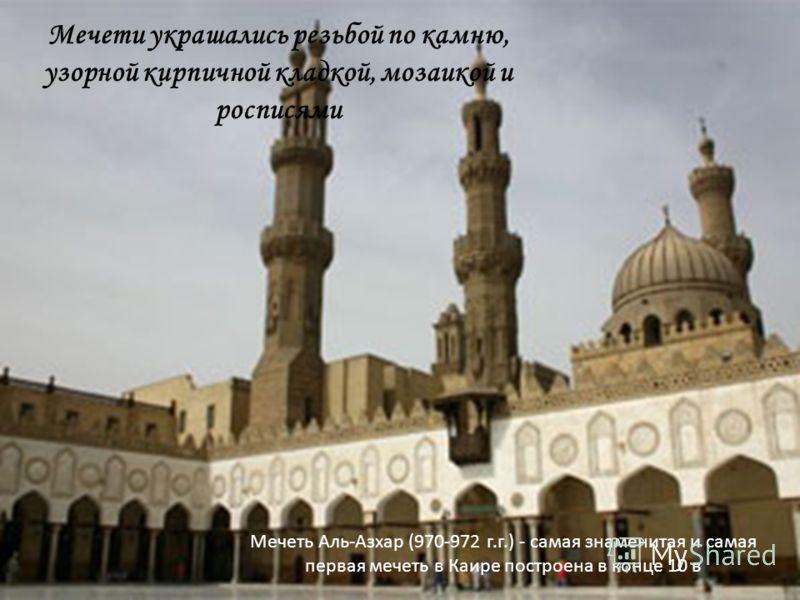 Мечети украшались резьбой по камню, узорной кирпичной кладкой, мозаикой и росписями Мечеть Аль-Азхар (970-972 г.г.) - самая знаменитая и самая первая мечеть в Каире построена в конце 10 в