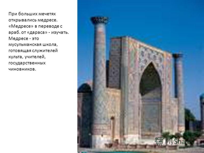 При больших мечетях открывались медресе. «Медресе» в переводе с араб. от «дараса» - изучать. Медресе - это мусульманская школа, готовящая служителей культа, учителей, государственных чиновников.
