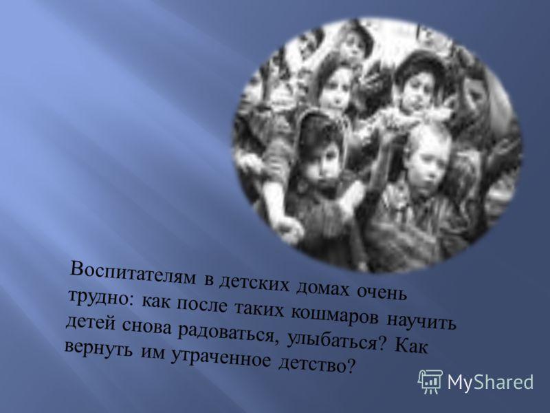 Воспитателям в детских домах очень трудно : как после таких кошмаров научить детей снова радоваться, улыбаться ? Как вернуть им утраченное детство ?