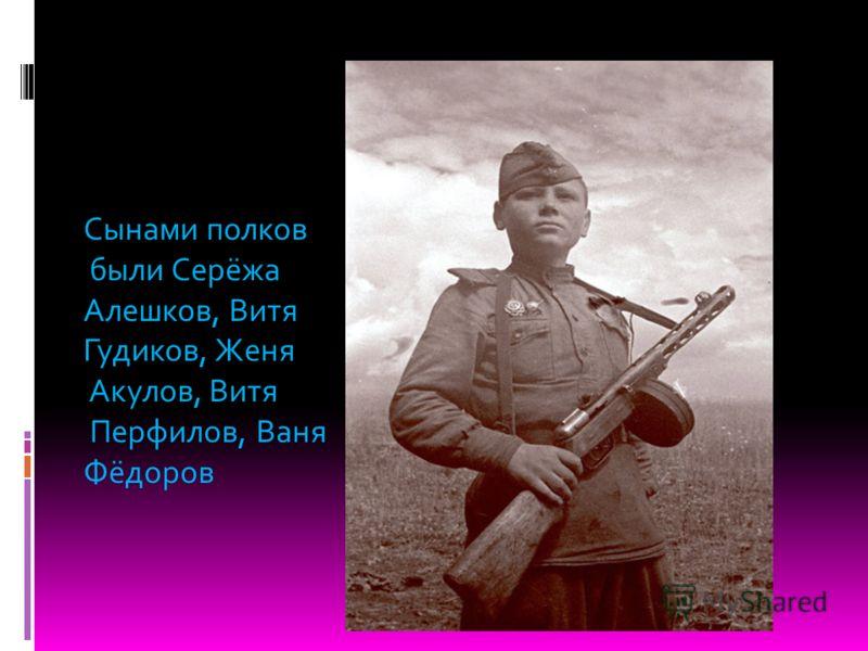 Сынами полков были Серёжа Алешков, Витя Гудиков, Женя Акулов, Витя Перфилов, Ваня Фёдоров