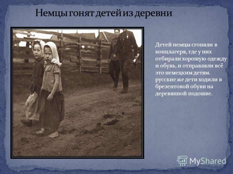 Детей немцы сгоняли в концлагеря, где у них отбирали хорошую одежду и обувь, и отправляли всё это немецким детям. русские же дети ходили в брезентовой обуви на деревянной подошве.