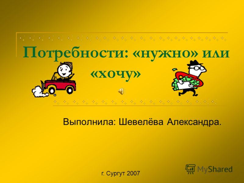 Потребности: «нужно» или «хочу» Выполнила: Шевелёва Александра. г. Сургут 2007