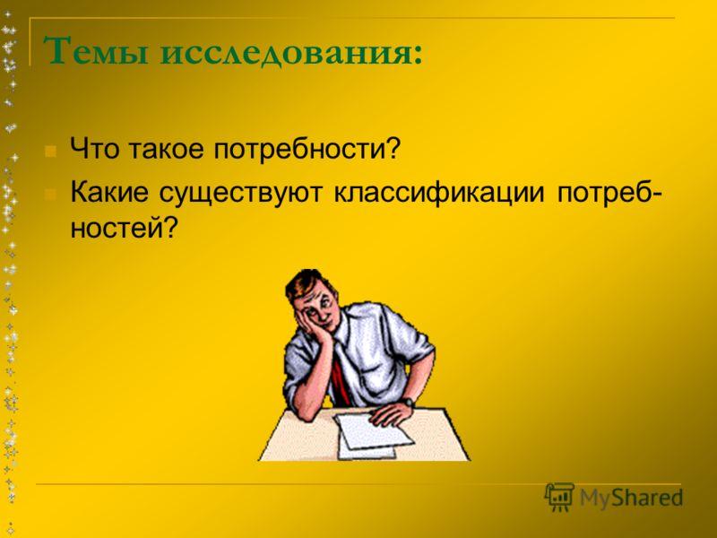 Темы исследования: Что такое потребности? Какие существуют классификации потреб- ностей?