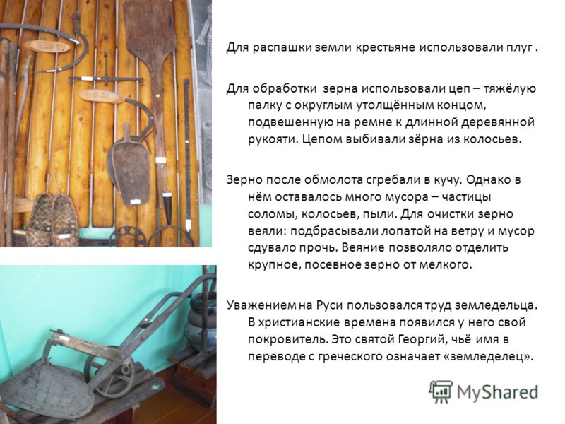 Для распашки земли крестьяне использовали плуг. Для обработки зерна использовали цеп – тяжёлую палку с округлым утолщённым концом, подвешенную на ремне к длинной деревянной рукояти. Цепом выбивали зёрна из колосьев. Зерно после обмолота сгребали в ку