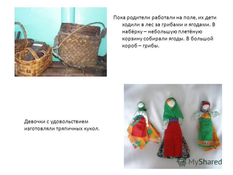 Пока родители работали на поле, их дети ходили в лес за грибами и ягодами. В набёрку – небольшую плетёную корзину собирали ягоды. В большой короб – грибы. Девочки с удовольствием изготовляли тряпичных кукол.