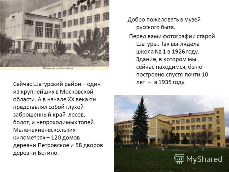 Добро пожаловать в музей русского быта. Перед вами фотографии старой Шатуры. Так выглядела школа 1 в 1926 году. Здание, в котором мы сейчас находимся, было построено спустя почти 10 лет – в 1935 году. Сейчас Шатурский район – один из крупнейших в Мос