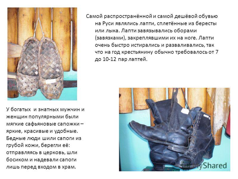 Самой распространённой и самой дешёвой обувью на Руси являлись лапти, сплетённые из бересты или лыка. Лапти завязывались оборами (завязками), закреплявшими их на ноге. Лапти очень быстро истирались и разваливались, так что на год крестьянину обычно т