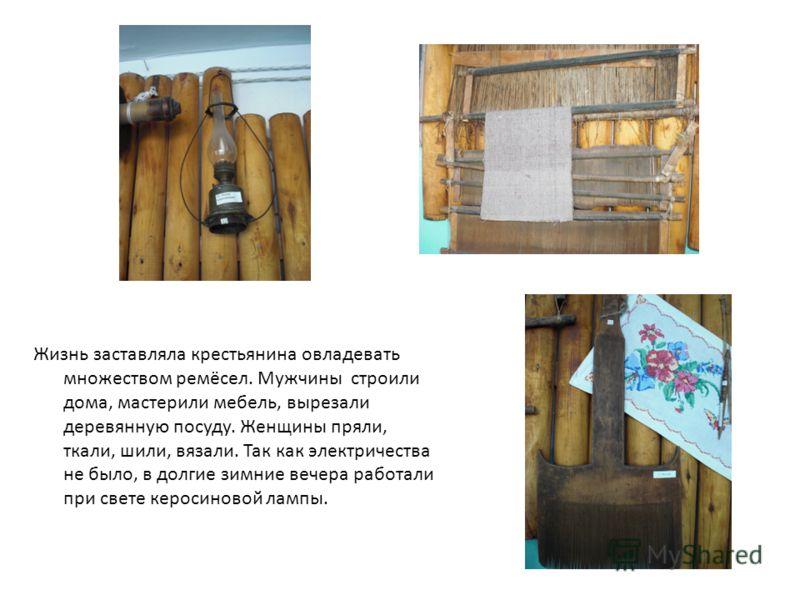 Жизнь заставляла крестьянина овладевать множеством ремёсел. Мужчины строили дома, мастерили мебель, вырезали деревянную посуду. Женщины пряли, ткали, шили, вязали. Так как электричества не было, в долгие зимние вечера работали при свете керосиновой л