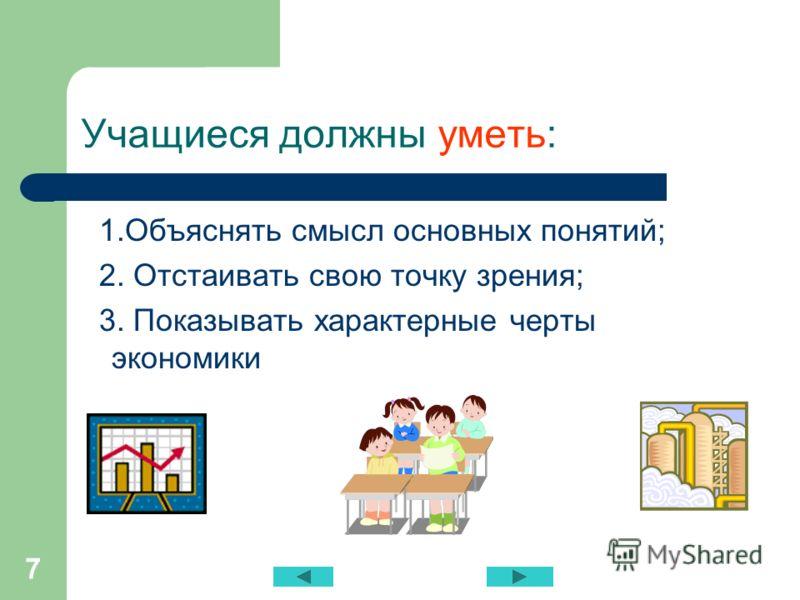 7 Учащиеся должны уметь: 1.Объяснять смысл основных понятий; 2. Отстаивать свою точку зрения; 3. Показывать характерные черты экономики