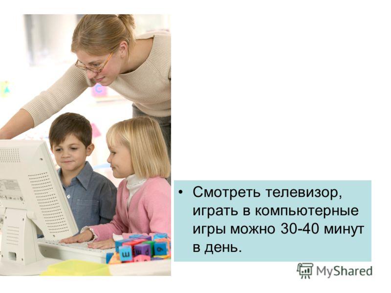 Смотреть телевизор, играть в компьютерные игры можно 30-40 минут в день.