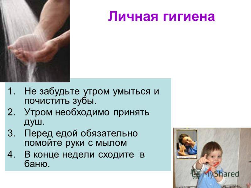 Личная гигиена 1.Не забудьте утром умыться и почистить зубы. 2.Утром необходимо принять душ. 3.Перед едой обязательно помойте руки с мылом 4.В конце недели сходите в баню.