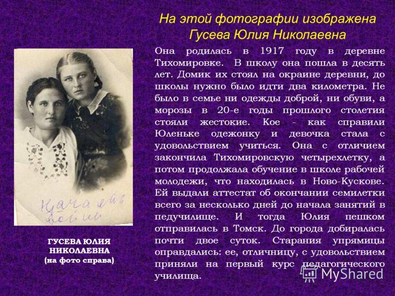 ГУСЕВА ЮЛИЯ НИКОЛАЕВНА (на фото справа) Она родилась в 1917 году в деревне Тихомировке. В школу она пошла в десять лет. Домик их стоял на окраине деревни, до школы нужно было идти два километра. Не было в семье ни одежды доброй, ни обуви, а морозы в