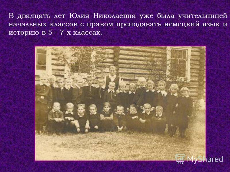 В двадцать лет Юлия Николаевна уже была учительницей начальных классов с правом преподавать немецкий язык и историю в 5 - 7-х классах.