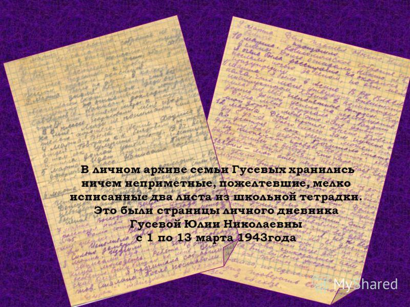 В личном архиве семьи Гусевых хранились ничем неприметные, пожелтевшие, мелко исписанные два листа из школьной тетрадки. Это были страницы личного дневника Гусевой Юлии Николаевны с 1 по 13 марта 1943года