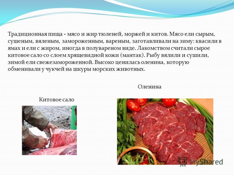 Традиционная пища - мясо и жир тюленей, моржей и китов. Мясо ели сырым, сушеным, вяленым, замороженным, вареным, заготавливали на зиму: квасили в ямах и ели с жиром, иногда в полувареном виде. Лакомством считали сырое китовое сало со слоем хрящевидно
