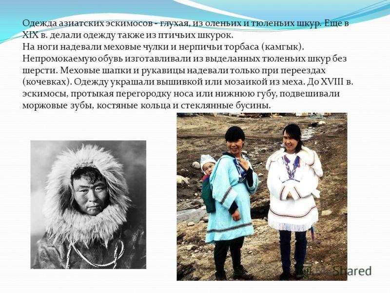 Одежда азиатских эскимосов - глухая, из оленьих и тюленьих шкур. Еще в XIX в. делали одежду также из птичьих шкурок. На ноги надевали меховые чулки и нерпичьи торбаса (камгык). Непромокаемую обувь изготавливали из выделанных тюленьих шкур без шерсти.
