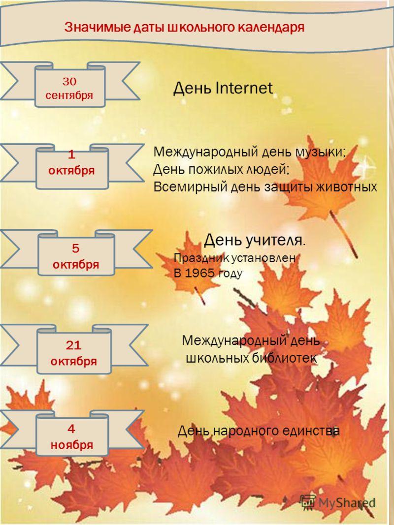 Значимые даты школьного календаря 30 сентября 1 октября 5 октября 21 октября 4 ноября Международный день музыки; День пожилых людей; Всемирный день защиты животных День Internet День учителя. Праздник установлен В 1965 году Международный день школьны