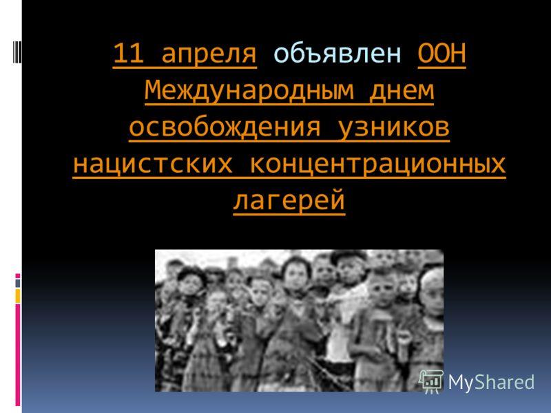11 апреля11 апреля объявлен ООН Международным днем освобождения узников нацистских концентрационных лагерейООН Международным днем освобождения узников нацистских концентрационных лагерей
