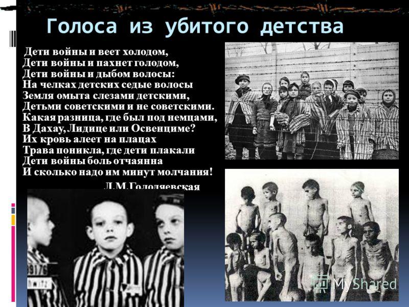 Голоса из убитого детства Дети войны и веет холодом, Дети войны и пахнет голодом, Дети войны и дыбом волосы: На челках детских седые волосы Земля омыта слезами детскими, Детьми советскими и не советскими. Какая разница, где был под немцами, В Дахау,
