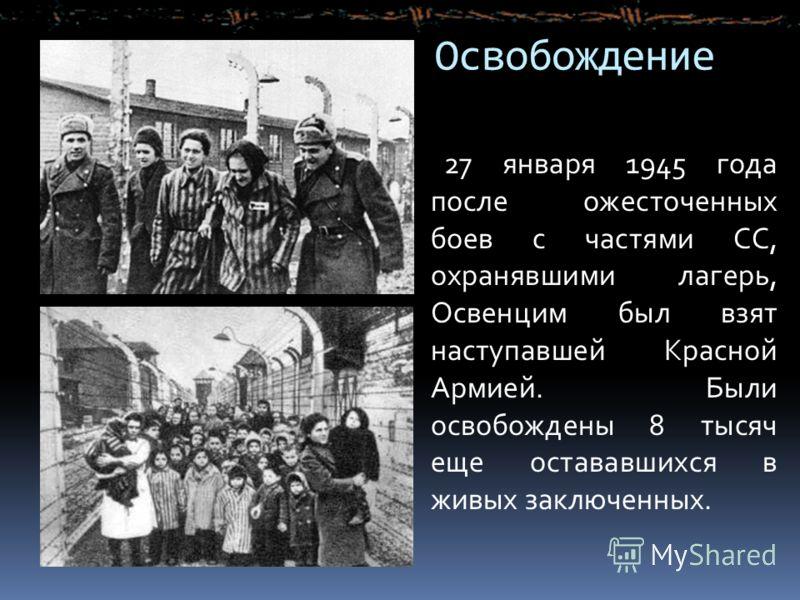 Освобождение 27 января 1945 года после ожесточенных боев с частями СС, охранявшими лагерь, Освенцим был взят наступавшей Красной Армией. Были освобождены 8 тысяч еще остававшихся в живых заключенных.