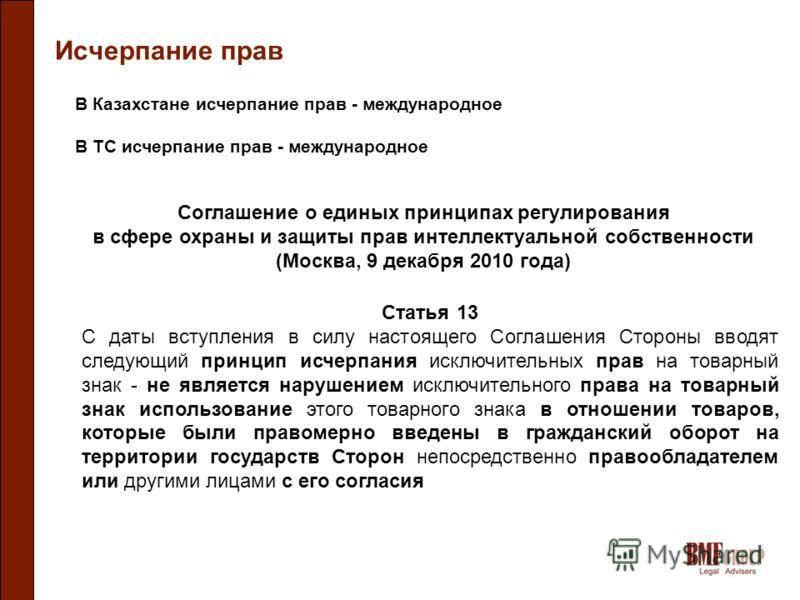 Исчерпание прав В Казахстане исчерпание прав - международное В ТС исчерпание прав - международное Соглашение о единых принципах регулирования в сфере охраны и защиты прав интеллектуальной собственности (Москва, 9 декабря 2010 года) Статья 13 С даты в