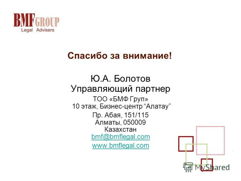 Спасибо за внимание! Ю.А. Болотов Управляющий партнер ТОО «БМФ Груп» 10 этаж, Бизнес-центр Алатау Пр. Абая, 151/115 Алматы, 050009 Казахстан bmf@bmflegal.com bmf@bmflegal.com www.bmflegal.com
