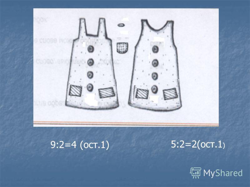 9:2=4 (ост.1) 5:2=2(ост.1 )