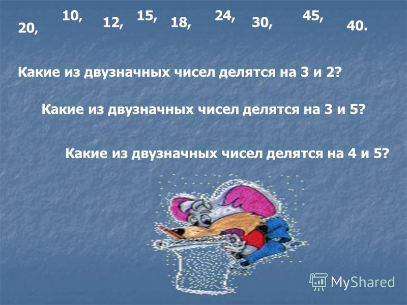 Какие из двузначных чисел делятся на 3 и 2? 10, 12, 15, 18, 24, 30, Какие из двузначных чисел делятся на 3 и 5? Какие из двузначных чисел делятся на 4 и 5? 45, 20, 40.