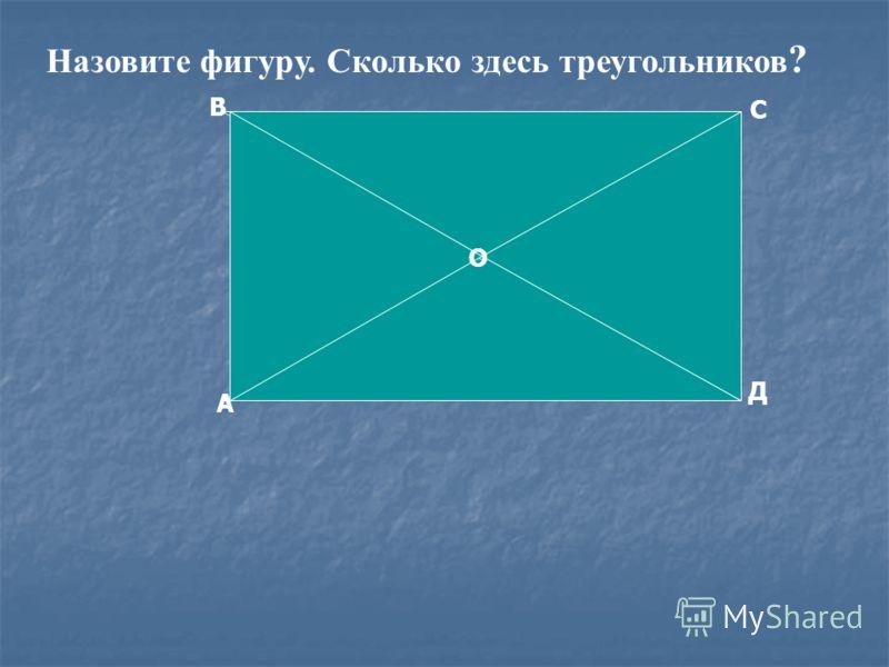 А В О С Д Назовите фигуру. Сколько здесь треугольников ?