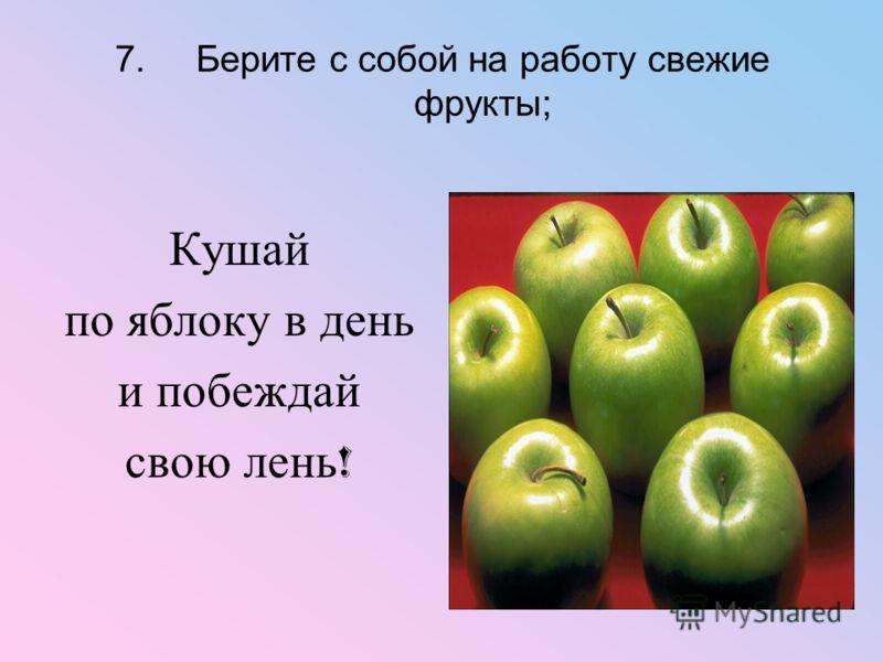7.Берите с собой на работу свежие фрукты; Кушай по яблоку в день и побеждай свою лень !