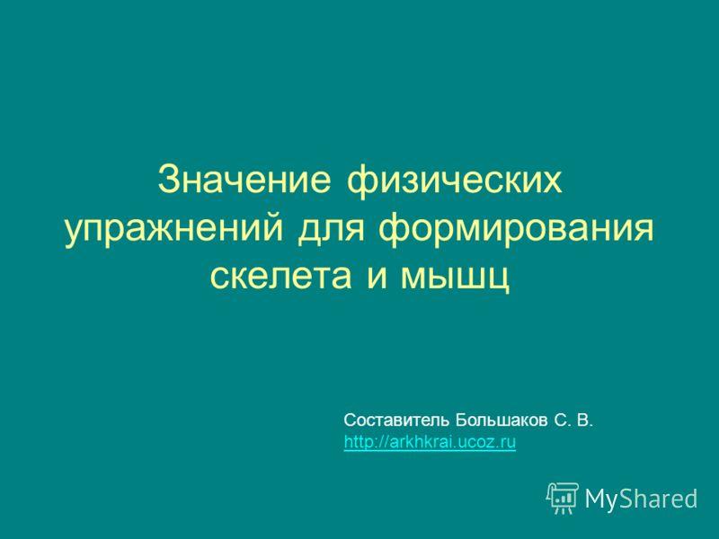 Значение физических упражнений для формирования скелета и мышц Составитель Большаков С. В. http://arkhkrai.ucoz.ru