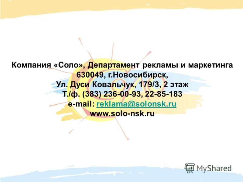 Компания «Соло», Департамент рекламы и маркетинга 630049, г.Новосибирск, Ул. Дуси Ковальчук, 179/3, 2 этаж Т./ф. (383) 236-00-93, 22-85-183 e-mail: reklama@solonsk.rureklama@solonsk.ru www.solo-nsk.ru