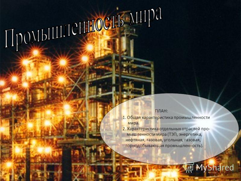 ПЛАН: 1. Общая характеристика промышленности мира. 2. Характеристика отдельных отраслей про- мышленности мира (ТЭП, энергетика, нефтяная, газовая, угольная, газовая, горнодобывающая промышленность).