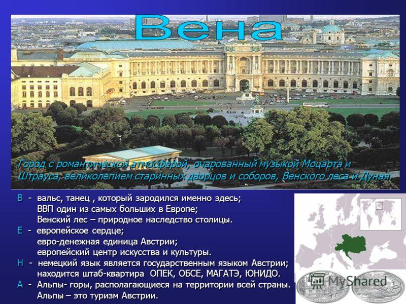 Город с романтической атмосферой, очарованный музыкой Моцарта и Штрауса, великолепием старинных дворцов и соборов, Венского леса и Дуная. В - вальс, танец, который зародился именно здесь; ВВП один из самых больших в Европе; ВВП один из самых больших