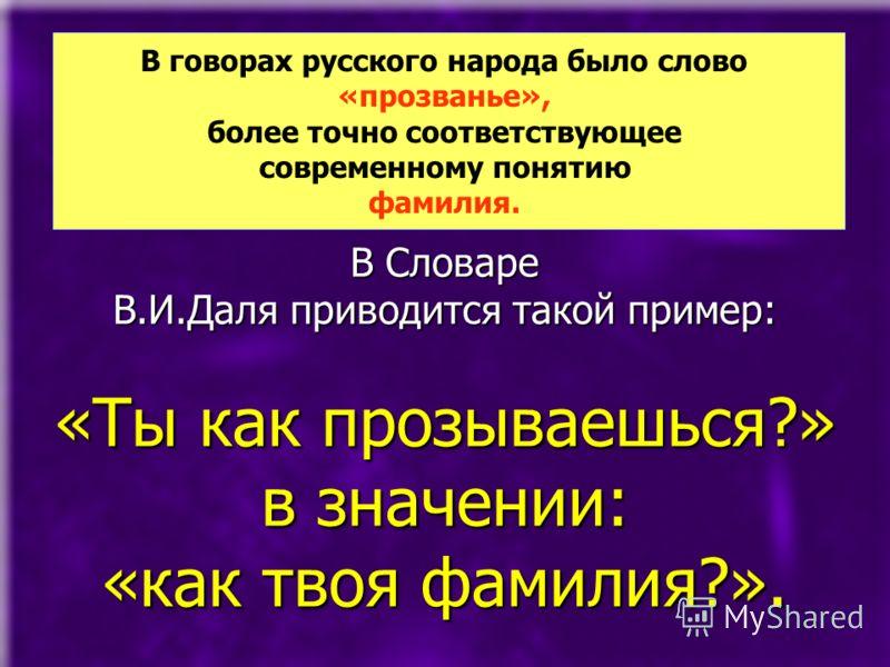 В Словаре В.И.Даля приводится такой пример: «Ты как прозываешься?» в значении: «как твоя фамилия?». В говорах русского народа было слово «прозванье», более точно соответствующее современному понятию фамилия.