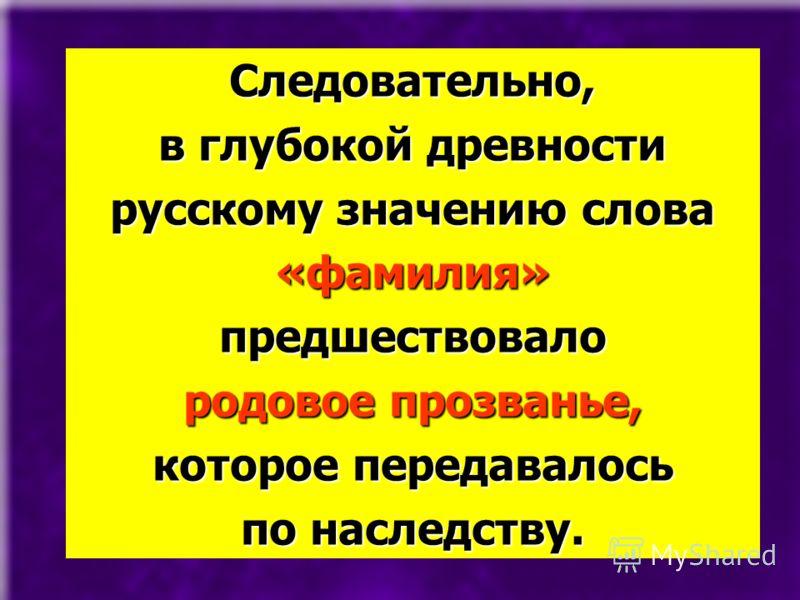 Следовательно, в глубокой древности русскому значению слова «фамилия»предшествовало родовое прозванье, которое передавалось по наследству.