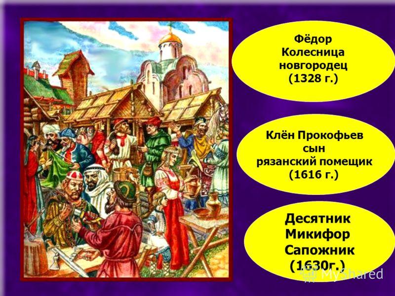 Фёдор Колесница новгородец (1328 г.) Клён Прокофьев сын рязанский помещик (1616 г.) Десятник Микифор Сапожник (1630г.)