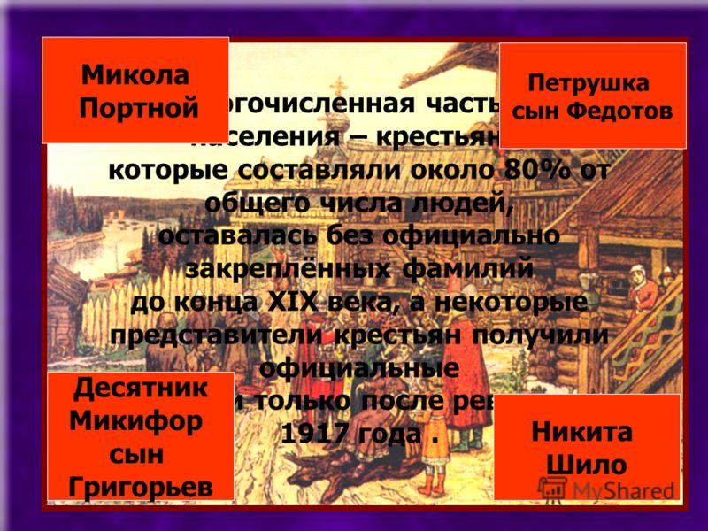 Самая многочисленная часть русского населения – крестьяне, которые составляли около 80% от общего числа людей, оставалась без официально закреплённых фамилий до конца XIX века, а некоторые представители крестьян получили официальные фамилии только по