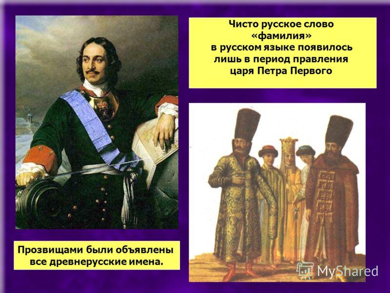 Чисто русское слово «фамилия» в русском языке появилось лишь в период правления царя Петра Первого Прозвищами были объявлены все древнерусские имена.