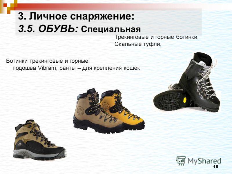 18 Трекинговые и горные ботинки, Скальные туфли, Ботинки трекинговые и горные: подошва Vibram, ранты – для крепления кошек 3. Личное снаряжение: 3.5. ОБУВЬ: Специальная