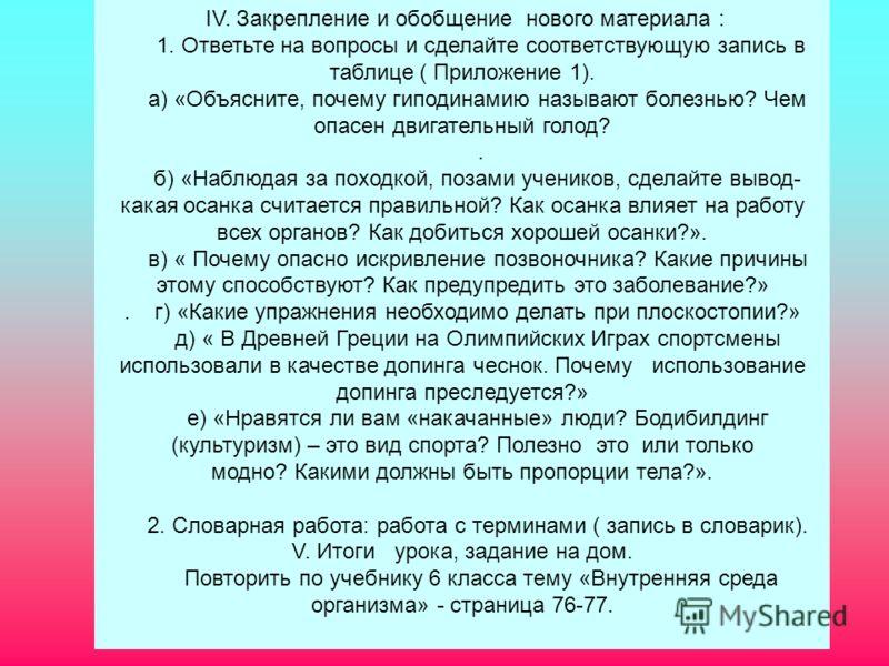 IV. Закрепление и обобщение нового материала : 1. Ответьте на вопросы и сделайте соответствующую запись в таблице ( Приложение 1). а) «Объясните, почему гиподинамию называют болезнью? Чем опасен двигательный голод?. б) «Наблюдая за походкой, позами у