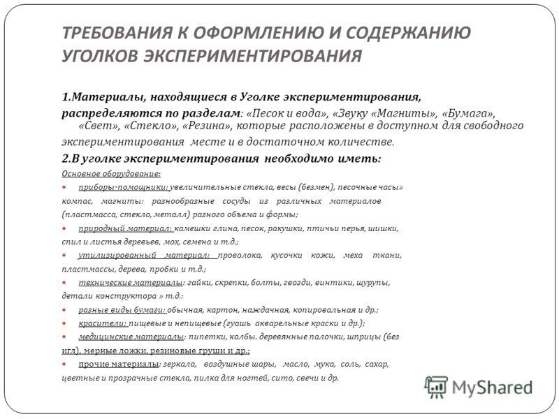 ТРЕБОВАНИЯ К ОФОРМЛЕНИЮ И СОДЕРЖАНИЮ УГОЛКОВ ЭКСПЕРИМЕНТИРОВАНИЯ 1. Материалы, находящиеся в Уголке экспериментирования, распределяются по разделам : « Песок и вода », « Звуку « Магниты », « Бумага », « Свет », « Стекло », « Резина », которые располо