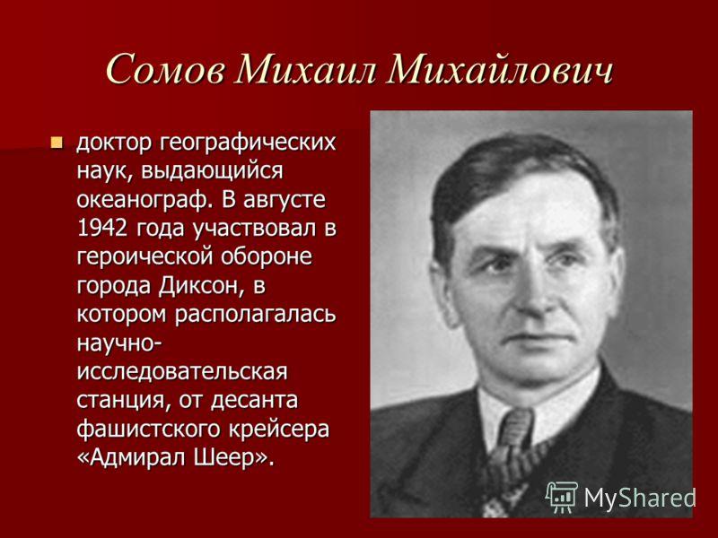 Сомов Михаил Михайлович доктор географических наук, выдающийся океанограф. В августе 1942 года участвовал в героической обороне города Диксон, в котором располагалась научно- исследовательская станция, от десанта фашистского крейсера «Адмирал Шеер».